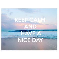 KEEP CALM AND HAVE A NICE DAY
