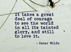 """It takes a great deal of courage to see the world in all its tainted glory, and still to love it."" — Oscar Wilde"