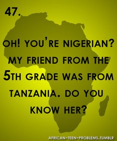 hahahaha get that a lot, except it goes more like, oh you're from the congo I have a friend from ghana.