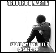 Game of Thrones Meme : George R.R. Martin Killed My Favorite Character