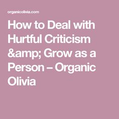 How to Deal with Hurtful Criticism & Grow as a Person – Organic Olivia