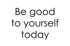 be good to yourself today & everyday :)