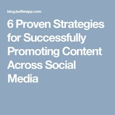 6 Proven Strategies for Successfully Promoting Content Across Social Media