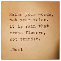 """Rumi: """"Raise your words, not your voice. It is rain that grows flowers, not thunder."""""""