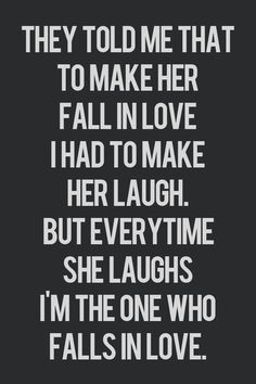 LOVE THIS! ....they told me that to make her fall in love i had to make her laugh. but every time she laughed i'm the one who falls in love...