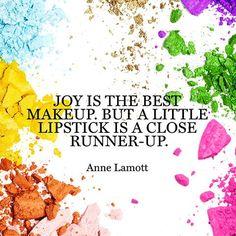 Joy is the best makeup, but a little lipstick is a close runner up. - Anne Lamott