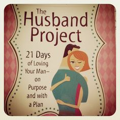 The Husband Project: 21 Days of Loving Your Man on Purpose and with a Plan (pin now read later)