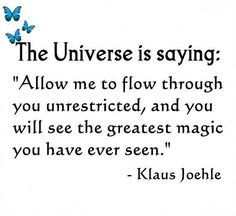 """The Universe is saying: """"Allow me to flow through you unrestricted, and you will see the greatest magic you have ever seen."""" ~Klaus Joehle ....and in this same spirit: go with the flow of your life, look for synchronicity, look for patterns, reoccurring themes, notice when your spirit says """"a-ha"""", & take time to listen to your subtle voice within. much love. <3 ~S"""