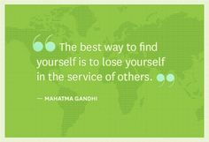 """The best way to find yourself is to lose yourself in the service of others."" — Mahatma Gandhi"
