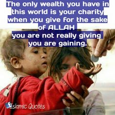 The only wealth you have in this world is your charity   when you give for the sake of ALLAH you are not really giving you are gaining.