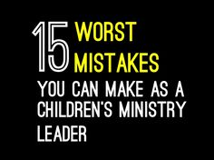15 Worst Mistakes You Can Make as a Children's Ministry Leader ~ RELEVANT CHILDREN'S MINISTRY
