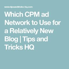 Which CPM ad Network to Use for a Relatively New Blog | Tips and Tricks HQ