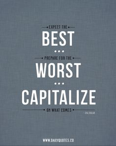 Expect the Best. Prepare for the Worst. Capitalise on what Comes. #True #Quote   - Capitalise with an S because I'm English :)
