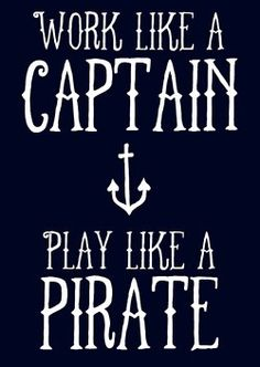 My new motto.work like a captain, play like a Pirate by lalakay Great Quotes, Quotes To Live By, Me Quotes, Funny Quotes, Inspirational Quotes, Beach Quotes, Work Quotes, Motivational Quotes, Ocean Sayings