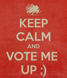KEEP CALM AND VOTE ME  UP ;)