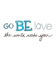 Go be love, the world needs you. via Grounded on the Daily
