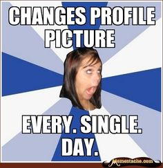 Annoying Facebook Girl: Changes profile picture...