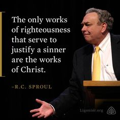 The only works of righteousness that serve to justify a sinner are the works of Christ.  - R.C. Sproul