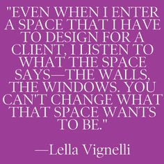 Even when I enter a space that I have to design for a client, I listen to what the space says - the walls, the windows. You can't change what that space wants to be. Space Quotes, Life Quotes, Interior Design Quotes, Kitchen And Bath Remodeling, Wise People, Change, Best Interior, Decoration, Favorite Quotes