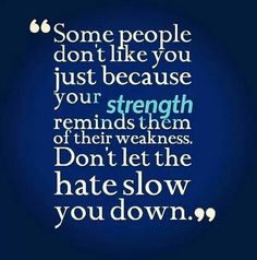 Some people don't like you just because your strength reminds them of their weakness. Don't let the hate slow you down