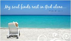 amen psalm 42:1.   My soul refreshed in God alone.    Love to have my God time at the beach!!!