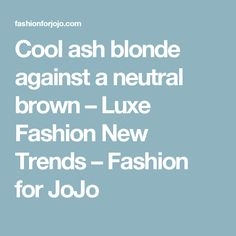 Cool ash blonde against a neutral brown – Luxe Fashion New Trends – Fashion for JoJo