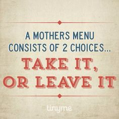 A mothers menu consists of 2 choices TAKE IT or LEAVE IT
