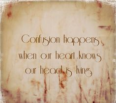 Confusion happens when our heart knows our head is lying..