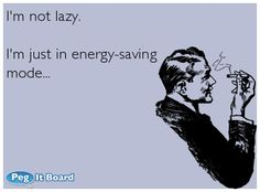 Quote on confession ecard: I'm not lazy. I'm just in energy-saving mode...