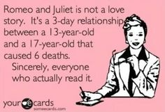 Romeo and Julie is not a love story. It's a relationship between a and a that caused 6 deaths. Sincerely, everyone who actually read it. E-Card. The basic facts about Romeo and Juliet Boys Beautiful, Video Motivation, Thing 1, Funny Cards, E Cards, Dating Quotes, Dating Humor, A 17, Someecards