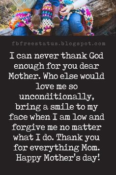 inspiring mothers day messages, I can never thank God enough for you dear Mother. Who else would love me so unconditionally, bring a smile to my face when I am low and forgive me no matter what I do. Thank you for everything Mom. Thank You Mom Quotes, My Mom Quotes, Happy Mother Day Quotes, Thank You Messages, Sweet Quotes, Mother Quotes, Message For Mother, Graduation Thank You Cards, Stay Positive Quotes