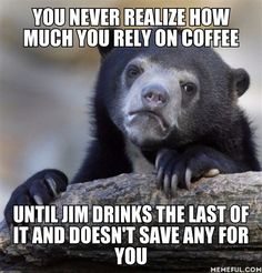 you never realize how much you rely on coffee until jim drinks the last of it and doesn't save any for you