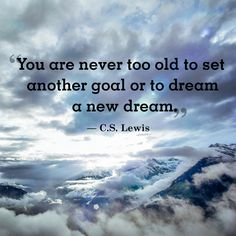 "Inspirational quote of the day: ""You are never too old to set another goal or to dream a new dream."" -C.S. Lewis"