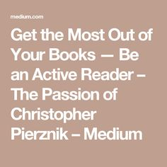 Get the Most Out of Your Books — Be an Active Reader – The Passion of Christopher Pierznik – Medium