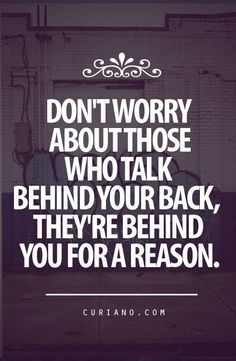 Don't Worry About Those Who Talk Behind Your Back, They're Behind You For A Reason : Good call.