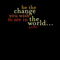 Be the Change You Wish to See in the World ~ Gandhi