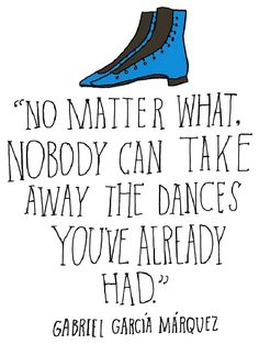 """No matter what, nobody can take away the dances you've already had"" - Gabriel García Márquez"