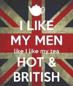 I LIKE MY MEN like I like my tea HOT & BRITISH