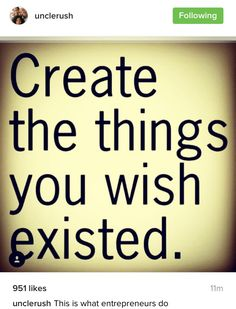 Create things you wish existed.  ~Russell Simmons  ~ Uncle Rush