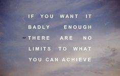 If you want it badly enough, there are no limits to what you can achieve