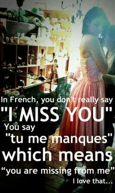 "In French, you don't really say ""I miss you."" You say, ""tu me manques"" which means ""You are missing from me."" I love that. ♥ Loving you, wherever you are. Wish you missed me too ♥ she waits so you understand how much she really does miss you ♥ Life Quotes Love, Cute Quotes, Great Quotes, Quotes To Live By, Funny Quotes, Inspirational Quotes, Motivational, Missing Quotes, Random Quotes"