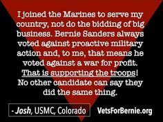 I joined the Marines to serve my country, not do the bidding of big business. Bernie Sanders always voted against proactive military action and, to me, that means he voted against a war for profit. That is supporting the troops! No other candidate can say they did the same thing. --Josh, USMC, Colorado   VetsForBernie.org