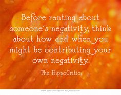 Before ranting about someone's negativity, think about how and when you might be contributing your own negativity.
