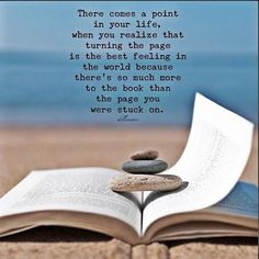 There comes a point in your life, when you realize that turning the page is the best feeling in the world because there's so much more to the book than the page you were stuck on.