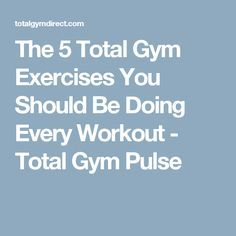 The 5 Total Gym Exercises You Should Be Doing Every Workout - Total Gym Pulse