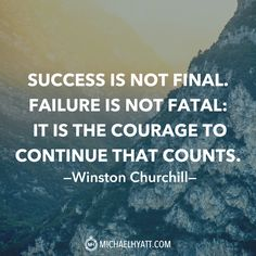"""""""Success is not final. Failure is not fatal: It is the courage to continue that counts."""" -Winston Churchill 