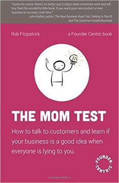 The Mom Test: How to talk to customers & learn if your business is a good idea when everyone is lying to you: Amazon.de: Rob Fitzpatrick: Fremdsprachige Bücher