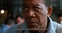 Every man has his breaking point- Red- The Shawshank Redemption