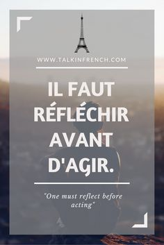 french beautiful quotes	 One must reflect before acting.	 https://www.pinterest.com/pin/185280972143290907/	  Follow Talk in French for more
