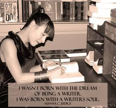 """""""I wasn't born with the dream of being a writer. I was born with a writers soul."""" Susana C. Júdice - Published Author Writer quotes"""